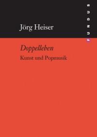Jörg Heiser - Doppelleben - Kunst und Popmusik